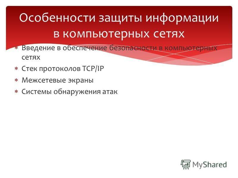Введение в обеспечение безопасности в компьютерных сетях Стек протоколов TCP/IP Межсетевые экраны Системы обнаружения атак Особенности защиты информации в компьютерных сетях