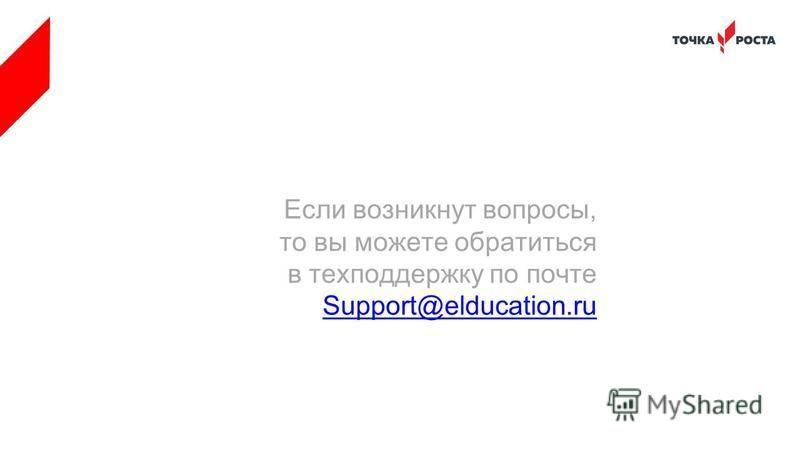 Если возникнут вопросы, то вы можете обратиться в техподдержку по почте Support@elducation.ru
