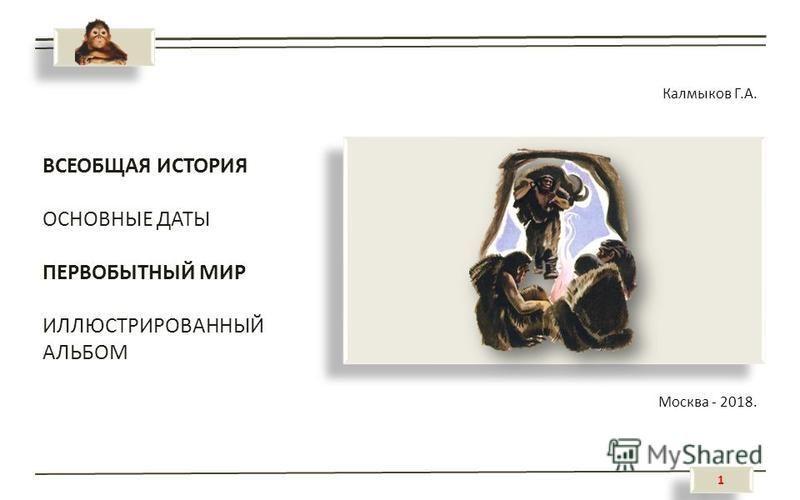 1 1 ВСЕОБЩАЯ ИСТОРИЯ ОСНОВНЫЕ ДАТЫ ПЕРВОБЫТНЫЙ МИР ИЛЛЮСТРИРОВАННЫЙ АЛЬБОМ Калмыков Г.А. Москва - 2018.