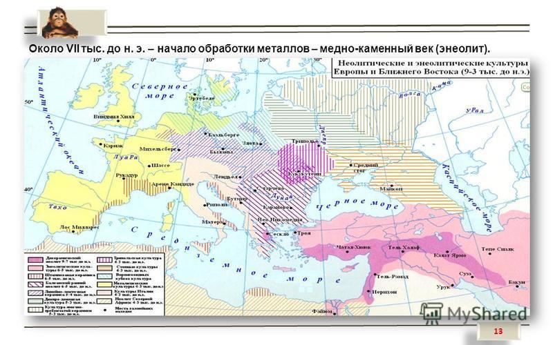 13 Около VII тыс. до н. э. – начало обработки металлов – медно-каменный век (энеолит).