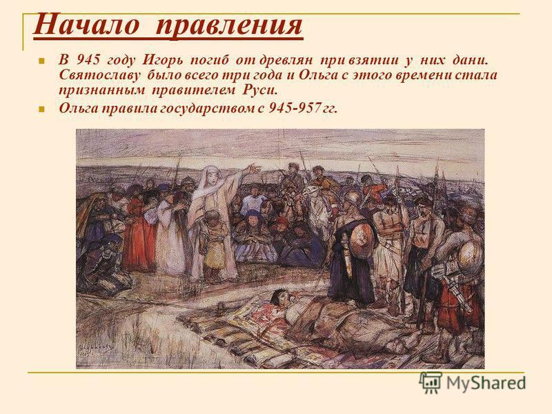 Начало правления В 945 году Игорь погиб от древлян при взятии у них дани. Святославу было всего три года и Ольга с этого времени стала признанным правителем Руси. Ольга правила государством с 945-957 гг.