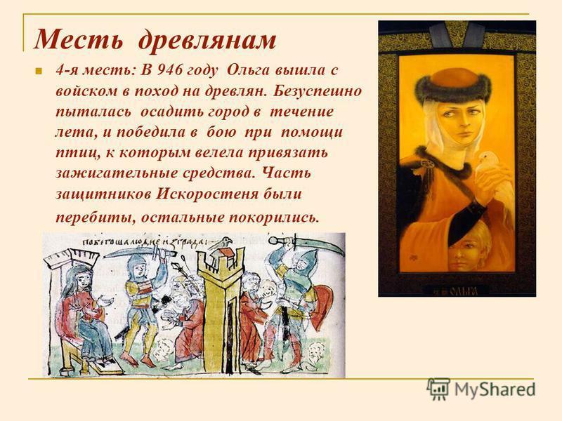 Месть древлянам 4-я месть: В 946 году Ольга вышла с войском в поход на древлян. Безуспешно пыталась осадить город в течение лета, и победила в бою при помощи птиц, к которым велела привязать зажигательные средства. Часть защитников Искоростеня были п