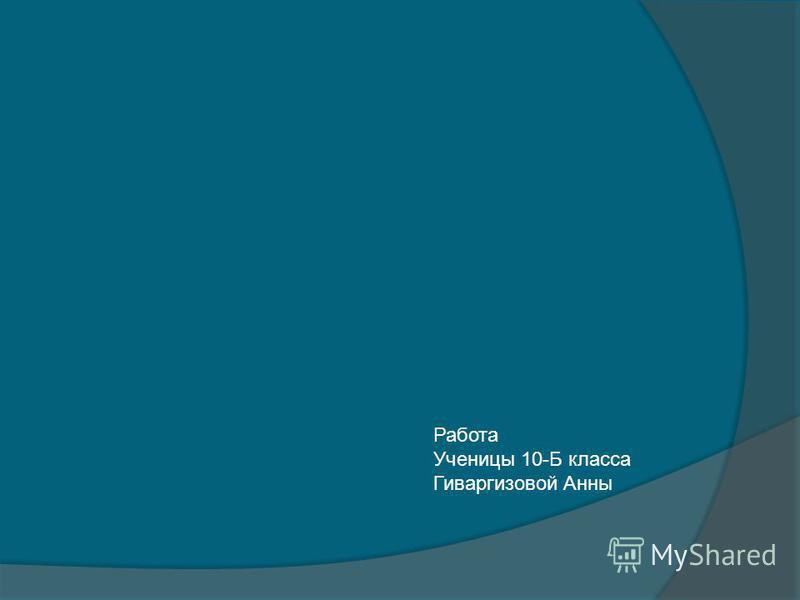 Работа Ученицы 10-Б класса Гиваргизовой Анны