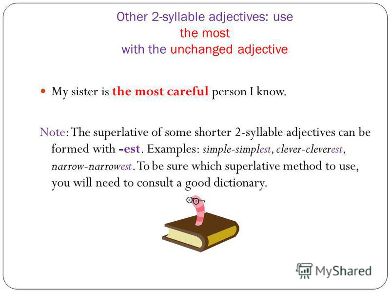 Other 2-syllable adjectives: use the most with the unchanged adjective My sister is the most careful person I know. Note: The superlative of some shorter 2-syllable adjectives can be formed with -est. Examples: simple-simplest, clever-cleverest, narr