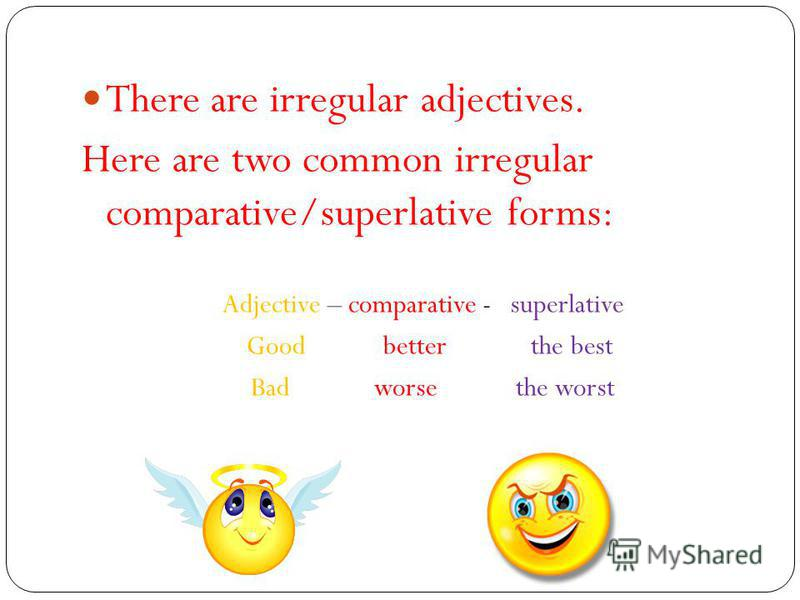 There are irregular adjectives. Here are two common irregular comparative/superlative forms: Adjective – comparative - superlative Good better the best Bad worse the worst
