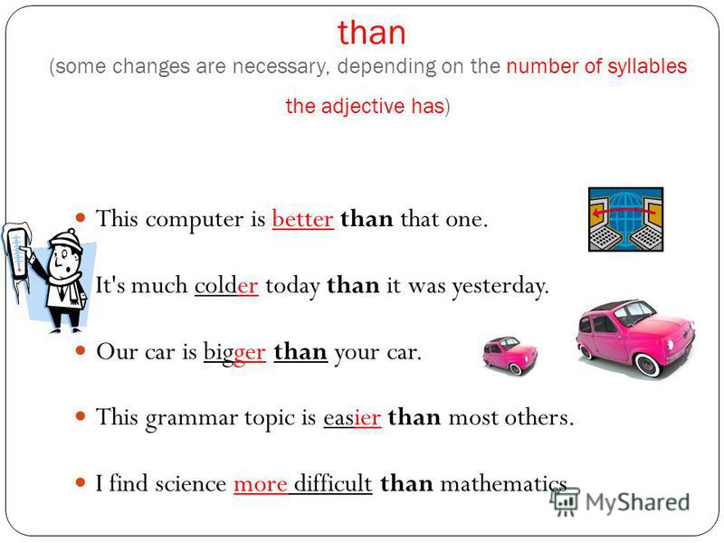 than (some changes are necessary, depending on the number of syllables the adjective has) This computer is better than that one. It's much colder today than it was yesterday. Our car is bigger than your car. This grammar topic is easier than most oth