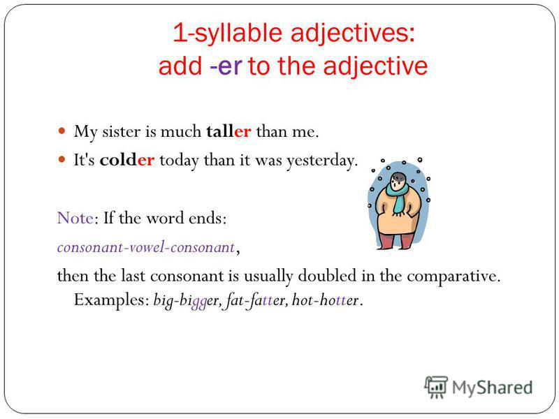 1-syllable adjectives: add -er to the adjective My sister is much taller than me. It's colder today than it was yesterday. Note: If the word ends: consonant-vowel-consonant, then the last consonant is usually doubled in the comparative. Examples: big