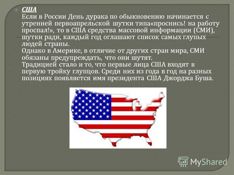 США Если в России День дурака по обыкновению начинается с утренней первоапрельской шутки типа « проснись ! на работу проспал !», то в США средства массовой информации ( СМИ ), шутки ради, каждый год оглашают список самых глупых людей страны. Однако в