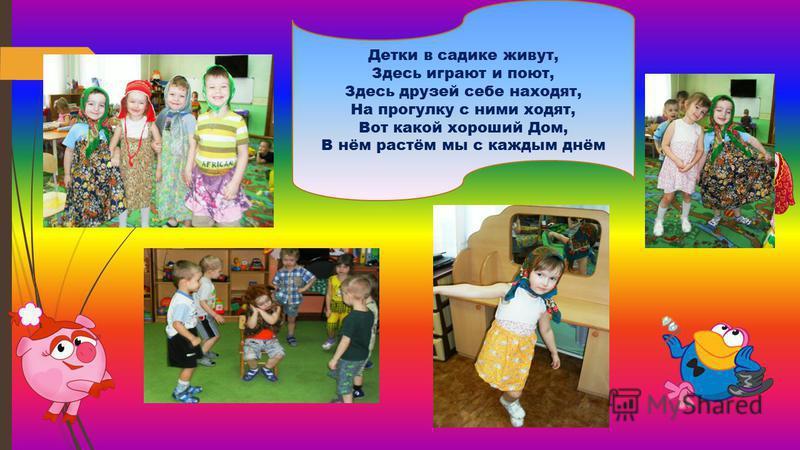 Детки в садике живут, Здесь играют и поют, Здесь друзей себе находят, На прогулку с ними ходят, Вот какой хороший Дом, В нём растём мы с каждым днём