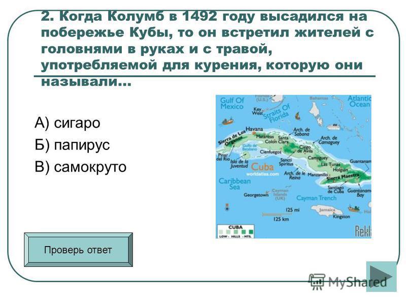 2. Когда Колумб в 1492 году высадился на побережье Кубы, то он встретил жителей с головнями в руках и с травой, употребляемой для курения, которую они называли... А) сигарой Б) папирус В) самокруток Проверь ответ