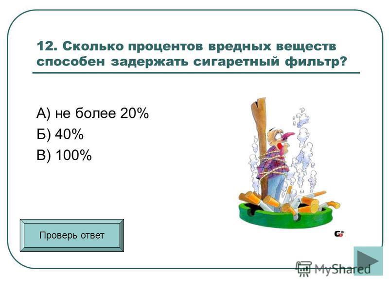 12. Сколько процентов вредных веществ способен задержать сигаретный фильтр? А) не более 20% Б) 40% В) 100% Проверь ответ