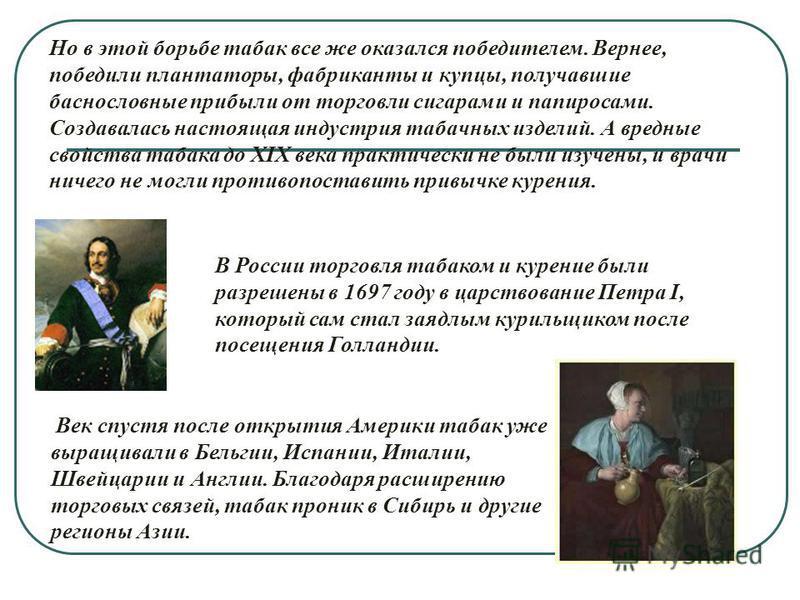 В России торговля табаком и курение были разрешены в 1697 году в царствование Петра I, который сам стал заядлым курильщиком после посещения Голландии. Но в этой борьбе табак все же оказался победителем. Вернее, победили плантаторы, фабриканты и купцы