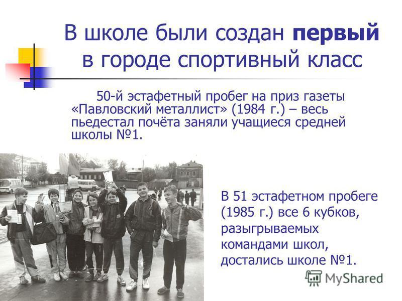 В школе были создан первый в городе спортивный класс 50-й эстафетный пробег на приз газеты «Павловский металлист» (1984 г.) – весь пьедестал почёта заняли учащиеся средней школы 1. В 51 эстафетном пробеге (1985 г.) все 6 кубков, разыгрываемых команда