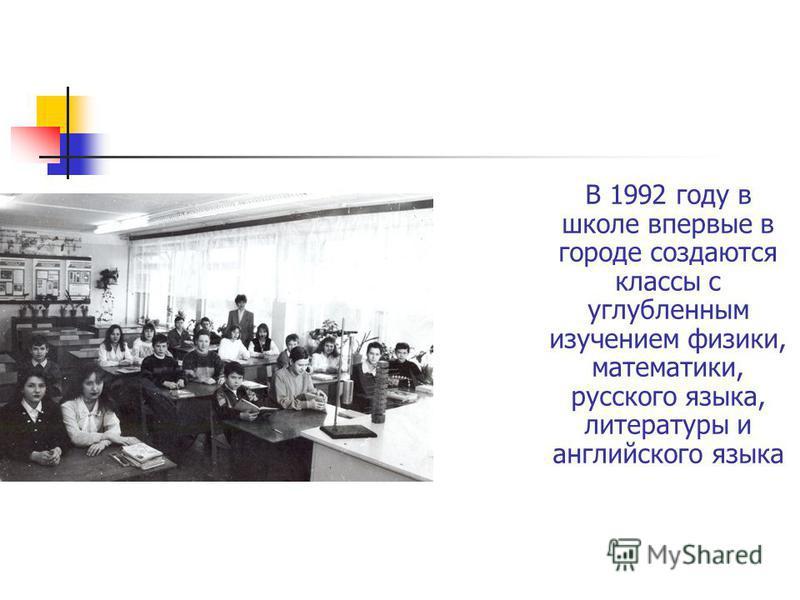 В 1992 году в школе впервые в городе создаются классы с углубленным изучением физики, математики, русского языка, литературы и английского языка