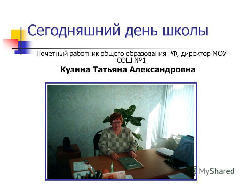 Сегодняшний день школы Почетный работник общего образования РФ, директор МОУ СОШ 1 Кузина Татьяна Александровна