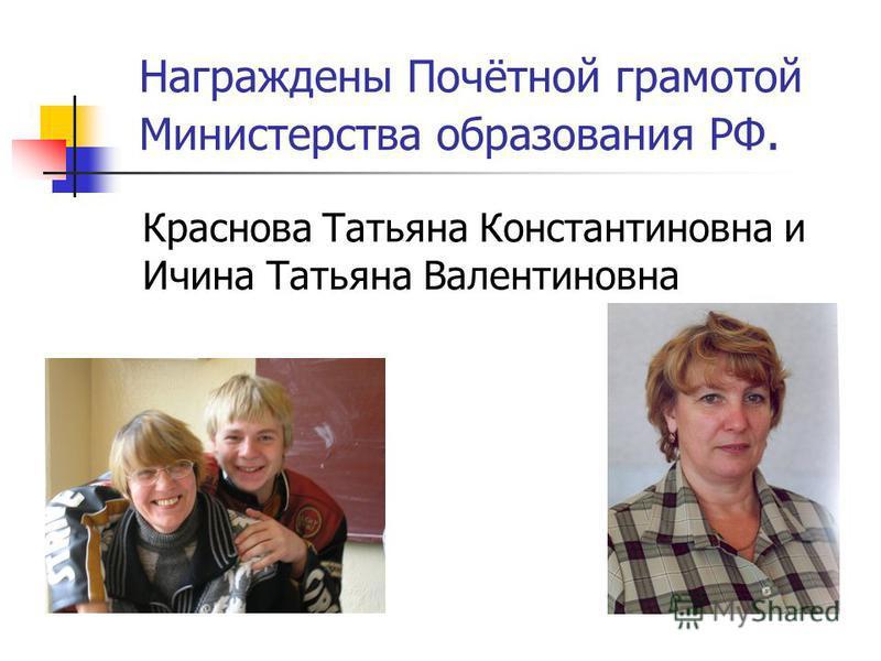 Награждены Почётной грамотой Министерства образования РФ. Краснова Татьяна Константиновна и Ичина Татьяна Валентиновна