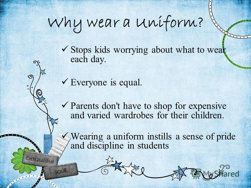 Why wear a Uniform? Stops kids worrying about what to wear each day. Everyone is equal. Parents don't have to shop for expensive and varied wardrobes for their children. Wearing a uniform instills a sense of pride and discipline in students