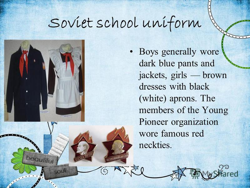 Soviet school uniform Boys generally wore dark blue pants and jackets, girls brown dresses with black (white) aprons. The members of the Young Pioneer organization wore famous red neckties.