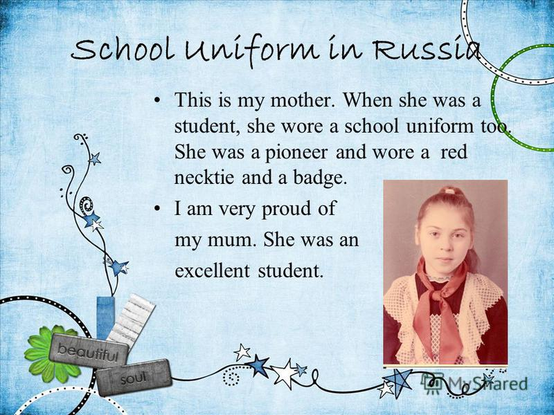 School Uniform in Russia This is my mother. When she was a student, she wore a school uniform too. She was a pioneer and wore a red necktie and a badge. I am very proud of my mum. She was an excellent student.