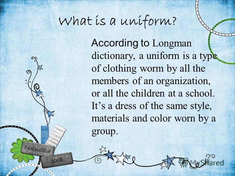 What is a uniform? According to Longman dictionary, a uniform is a type of clothing worm by all the members of an organization, or all the children at a school. Its a dress of the same style, materials and color worn by a group.