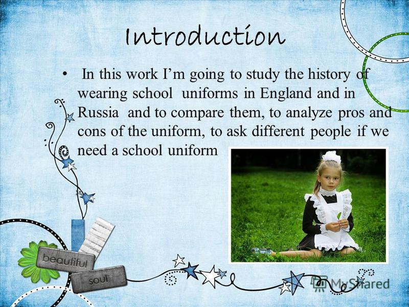 Introduction In this work Im going to study the history of wearing school uniforms in England and in Russia and to compare them, to analyze pros and cons of the uniform, to ask different people if we need a school uniform