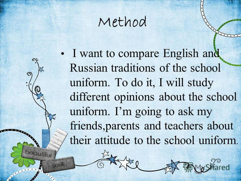 Method I want to compare English and Russian traditions of the school uniform. To do it, I will study different opinions about the school uniform. Im going to ask my friends,parents and teachers about their attitude to the school uniform.