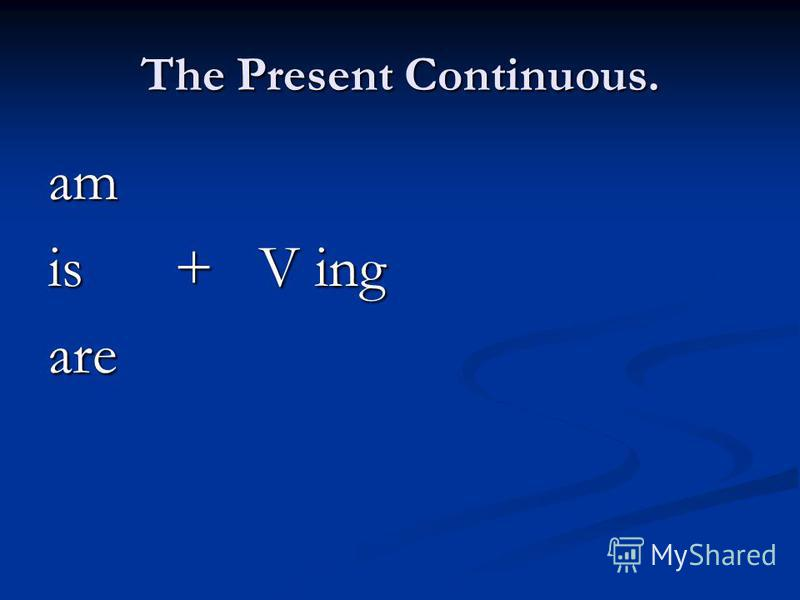 The Present Continuous. am is + V ing are