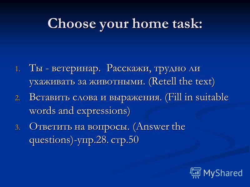Choose your home task: 1. Ты - ветеринар. Расскажи, трудно ли ухаживать за животными. (Retell the text) 2. Вставить слова и выражения. (Fill in suitable words and expressions) 3. Ответить на вопросы. (Answer the questions)-упр.28. стр.50
