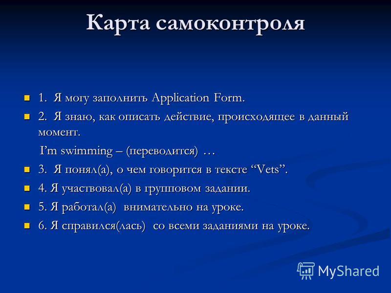 Карта самоконтроля 1. Я могу заполнить Application Form. 1. Я могу заполнить Application Form. 2. Я знаю, как описать действие, происходящее в данный момент. 2. Я знаю, как описать действие, происходящее в данный момент. Im swimming – (переводится) …