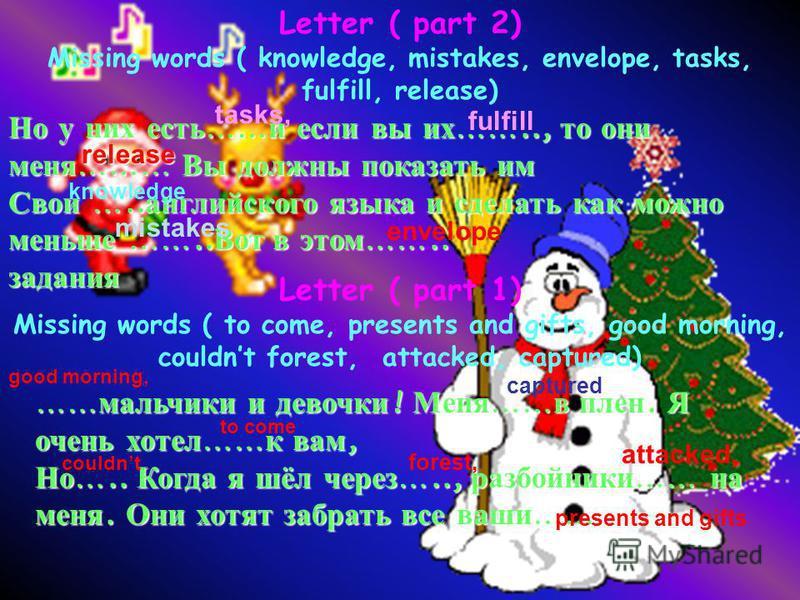 Letter ( part 2) Missing words ( knowledge, mistakes, envelope, tasks, fulfill, release) Но у них есть …… и если вы их …….., то они меня ……… Вы должны показать им Свои ….. английского языка и сделать как можно меньше …….. Вот в этом …….. задания Lett