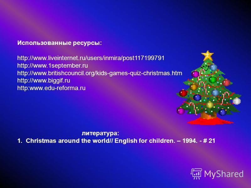 Использованные ресурсы: http://www.liveinternet.ru/users/inmira/post117199791 http://www.1september.ru http://www.britishcouncil.org/kids-games-quiz-christmas.htm http://www.biggif.ru http:www.edu-reforma.ru литература: 1. Christmas around the world/