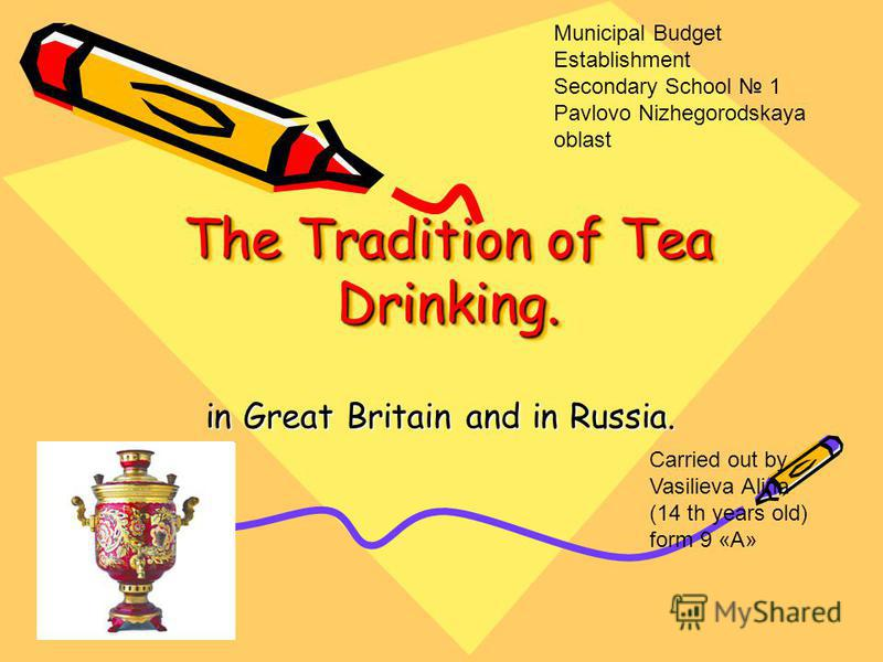 The Tradition of Tea Drinking. in Great Britain and in Russia. Carried out by Vasilieva Alina (14 th years old) form 9 «A» Municipal Budget Establishment Secondary School 1 Pavlovo Nizhegorodskaya oblast