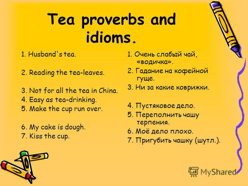 Tea proverbs and idioms. 1. Husband's tea. 2. Reading the tea-leaves. 3. Not for all the tea in China. 4. Easy as tea-drinking. 5. Make the cup run over. 6. My cake is dough. 7. Kiss the cup. 1. Очень слабый чай, «водичка». 2. Гадание на кофейной гущ