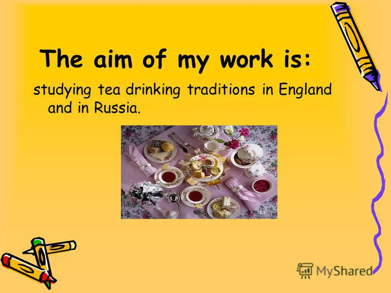 The aim of my work is: studying tea drinking traditions in England and in Russia.