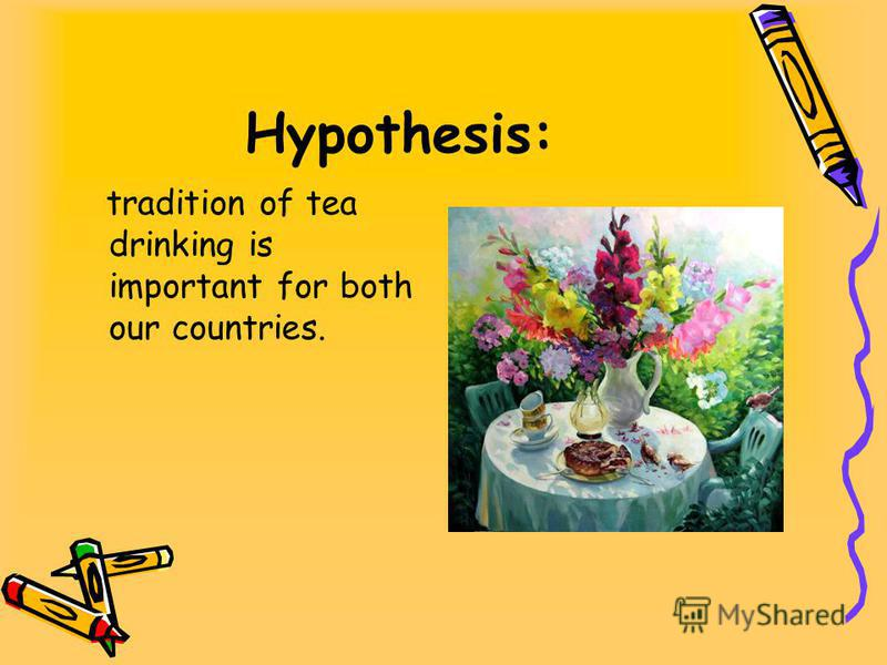 Hypothesis: tradition of tea drinking is important for both our countries.