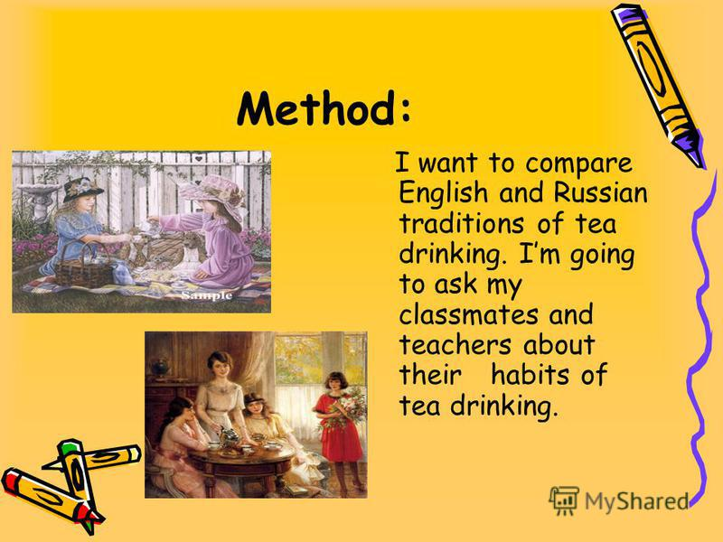 Method: I want to compare English and Russian traditions of tea drinking. Im going to ask my classmates and teachers about their habits of tea drinking.