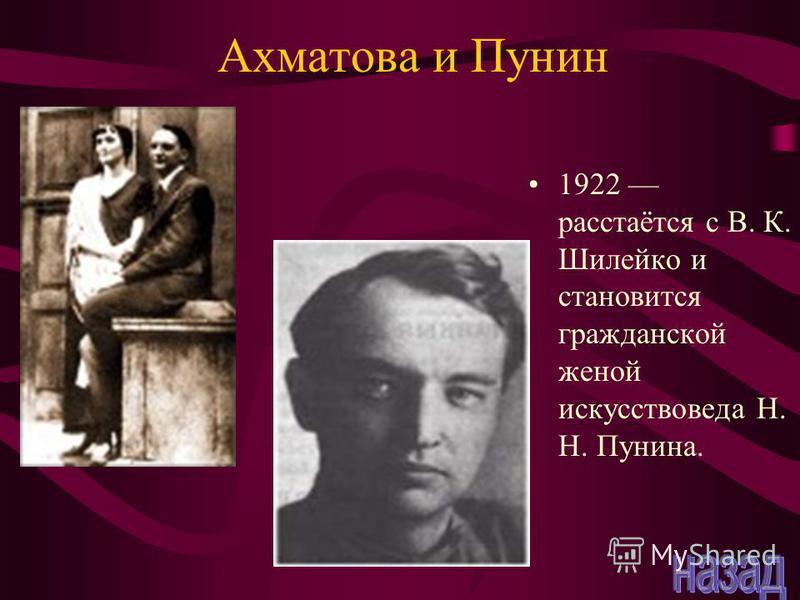 Ахматова и Пунин 1922 расстаётся с В. К. Шилейко и становится гражданской женой искусствоведа Н. Н. Пунина.