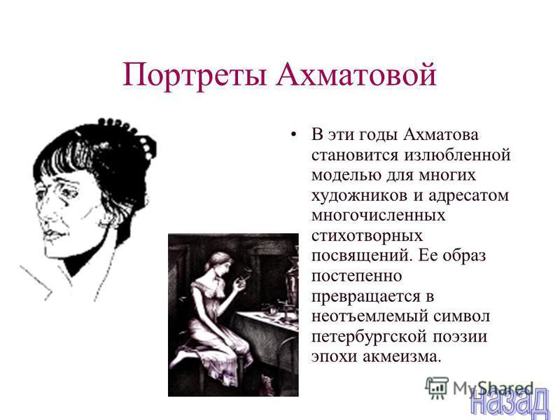 Портреты Ахматовой В эти годы Ахматова становится излюбленной моделью для многих художников и адресатом многочисленных стихотворных посвящений. Ее образ постепенно превращается в неотъемлемый символ петербургской поэзии эпохи акмеизма.