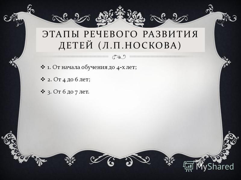 ЭТАПЫ РЕЧЕВОГО РАЗВИТИЯ ДЕТЕЙ ( Л. П. НОСКОВА ) 1. От начала обучения до 4- х лет ; 2. От 4 до 6 лет ; 3. От 6 до 7 лет.