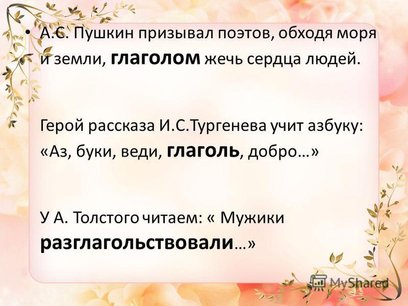 А.С. Пушкин призывал поэтов, обходя моря и земли, глаголом жечь сердца людей. Герой рассказа И.С.Тургенева учит азбуку: «Аз, буки, веди, глаголь, добро…» У А. Толстого читаем: « Мужики разглагольствовали …»