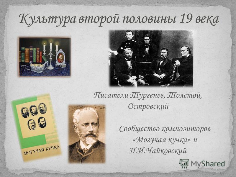 Писатели Тургенев, Толстой, Островский Сообщество композиторов «Могучая кучка» и П.И.Чайковский