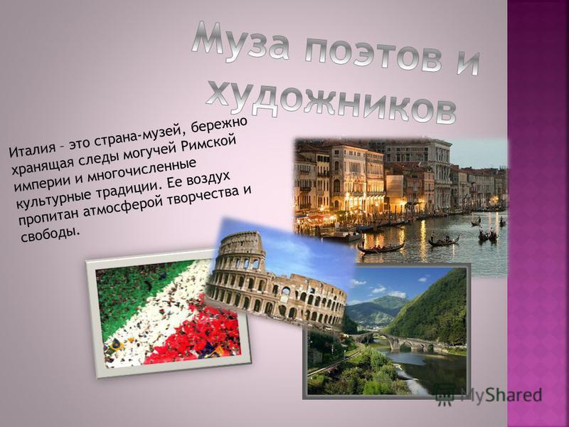 Италия – это страна-музей, бережно хранящая следы могучей Римской империи и многочисленные культурные традиции. Ее воздух пропитан атмосферой творчества и свободы.