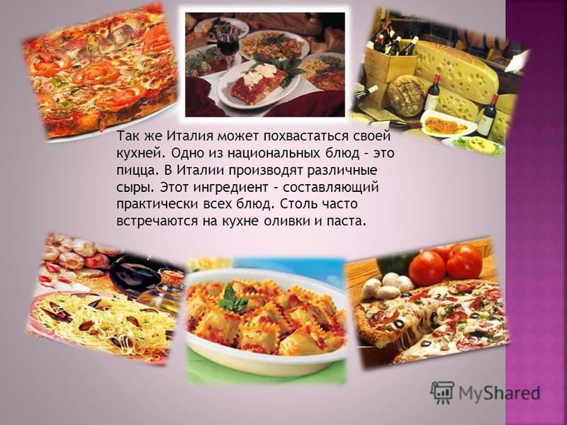 Так же Италия может похвастаться своей кухней. Одно из национальных блюд – это пицца. В Италии производят различные сыры. Этот ингредиент – составляющий практически всех блюд. Столь часто встречаются на кухне оливки и паста.