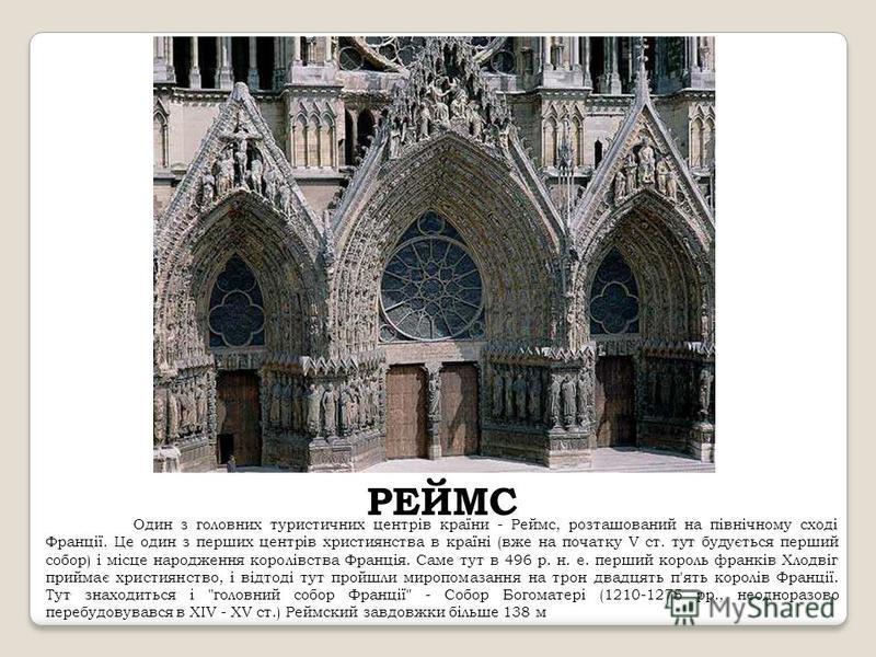 РЕЙМС Один з головних туристичних центрів країни - Реймс, розташований на північному сході Франції. Це один з перших центрів християнства в країні (вже на початку V ст. тут будується перший собор) і місце народження королівства Франція. Саме тут в 49
