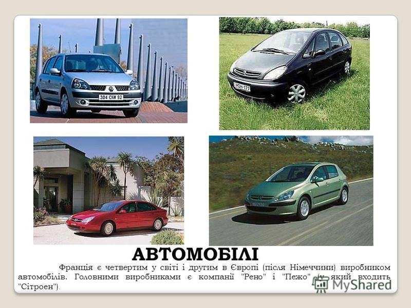 АВТОМОБІЛІ Франція є четвертим у світі і другим в Європі (після Німеччини) виробником автомобілів. Головними виробниками є компанії Рено і Пежо (у який входить Сітроен).