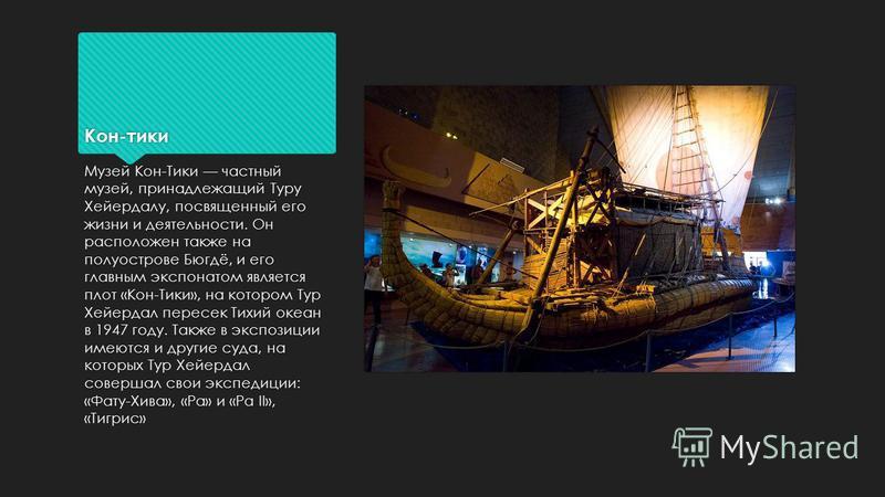 Кон-тики Музей Кон-Тики частный музей, принадлежащий Туру Хейердалу, посвященный его жизни и деятельности. Он расположен также на полуострове Бюгдё, и его главным экспонатом является плот «Кон-Тики», на котором Тур Хейердал пересек Тихий океан в 1947