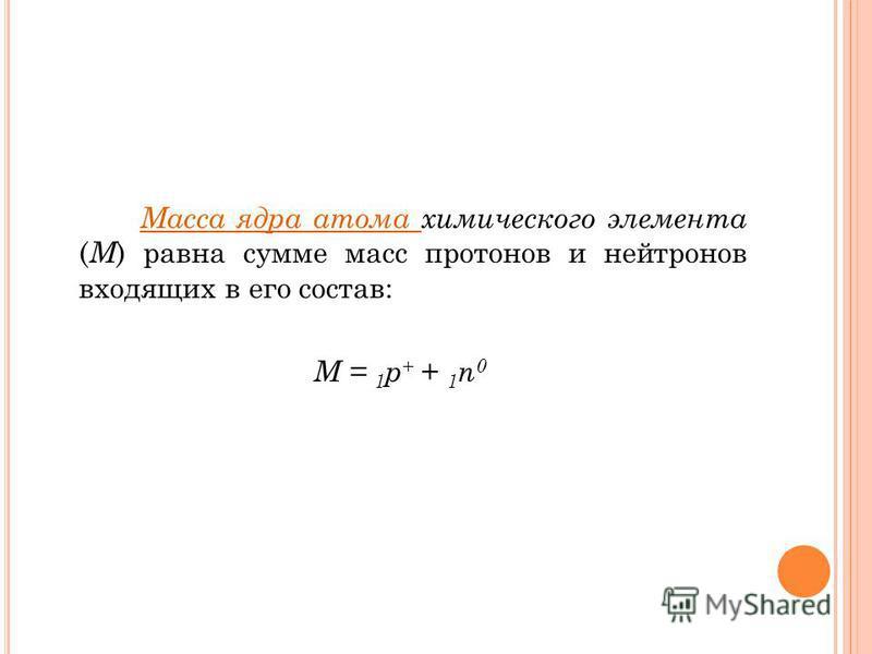 Масса ядра атома химического элемента ( М ) равна сумме масс протонов и нейтронов входящих в его состав: М = 1 р + + 1 n 0
