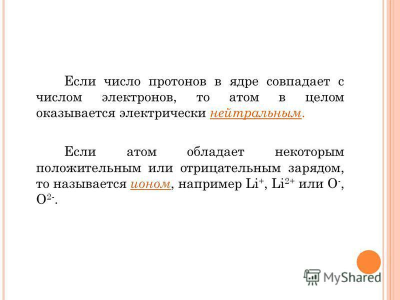 Если число протонов в ядре совпадает с числом электронов, то атом в целом оказывается электрически нейтральным. Если атом обладает некоторым положительным или отрицательным зарядом, то называется ионом, например Li +, Li 2+ или О -, О 2-. ионом