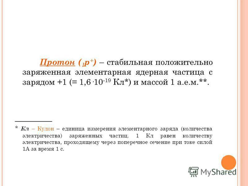 Протон ( 1 р + ) – стабильная положительно заряженная элементарная ядерная частица с зарядом +1 (= 1,6·10 -19 Кл*) и массой 1 а.е.м.**. _________ * Кл – Кулон – единица измерения элементарного заряда (количества электричества) заряженных частиц. 1 Кл
