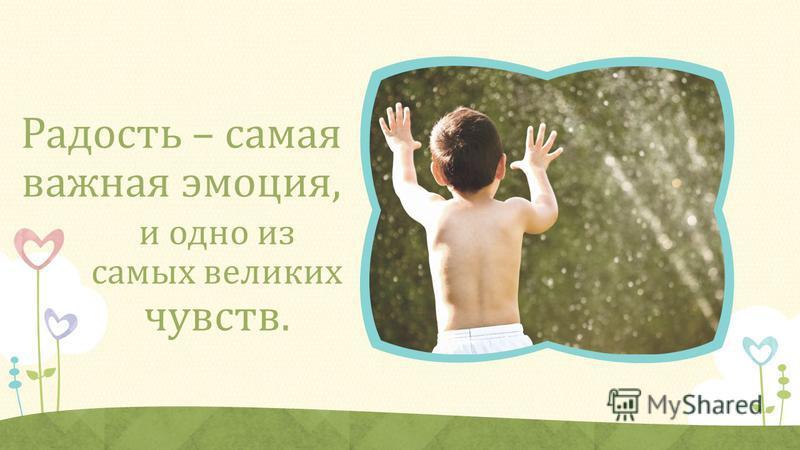 Радость – самая важная эмоция, и одно из самых великих чувств.
